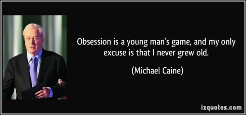 quote-obsession-is-a-young-man-s-game-and-my-only-excuse-is-that-i-never-grew-old-michael-caine-29889
